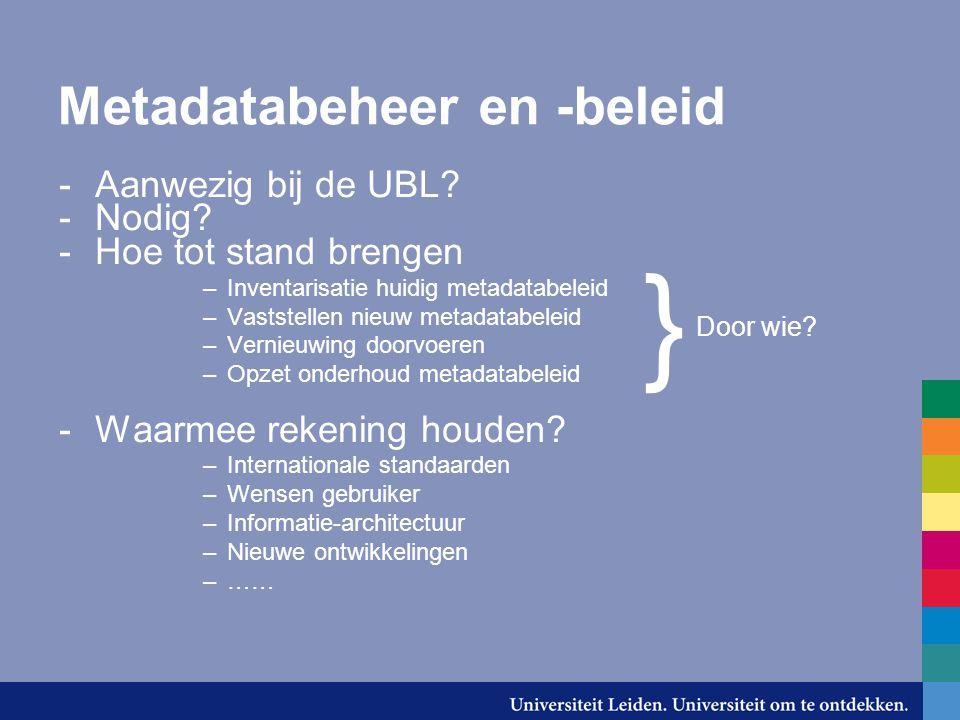 Metadatabeheer en -beleid -Aanwezig bij de UBL? -Nodig? -Hoe tot stand brengen –Inventarisatie huidig metadatabeleid –Vaststellen nieuw metadatabeleid