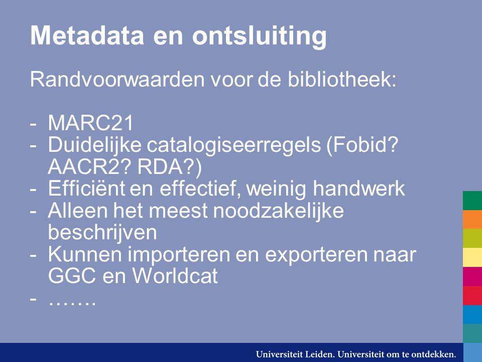 Metadata en ontsluiting Randvoorwaarden voor de bibliotheek: -MARC21 -Duidelijke catalogiseerregels (Fobid? AACR2? RDA?) -Efficiënt en effectief, wein