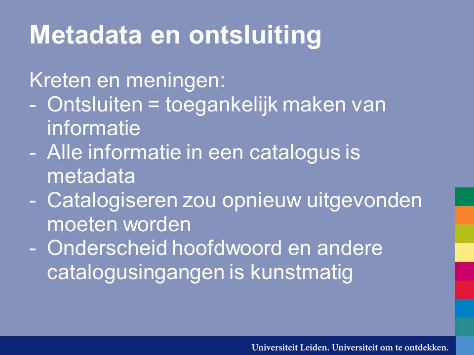 Metadata en ontsluiting Kreten en meningen: -Ontsluiten = toegankelijk maken van informatie -Alle informatie in een catalogus is metadata -Catalogiser