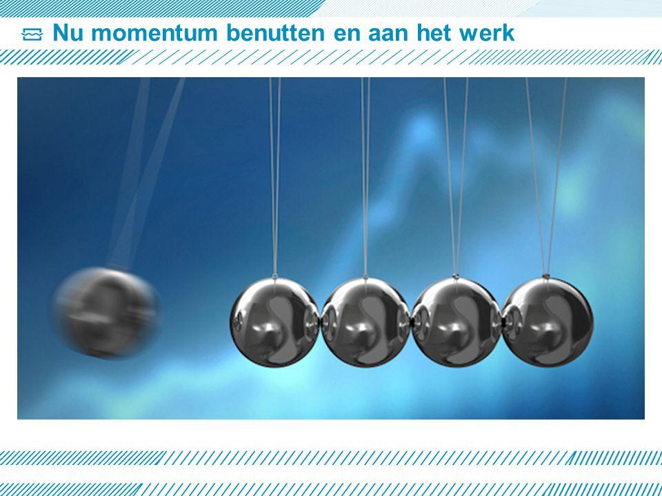 Nu momentum benutten en aan het werk