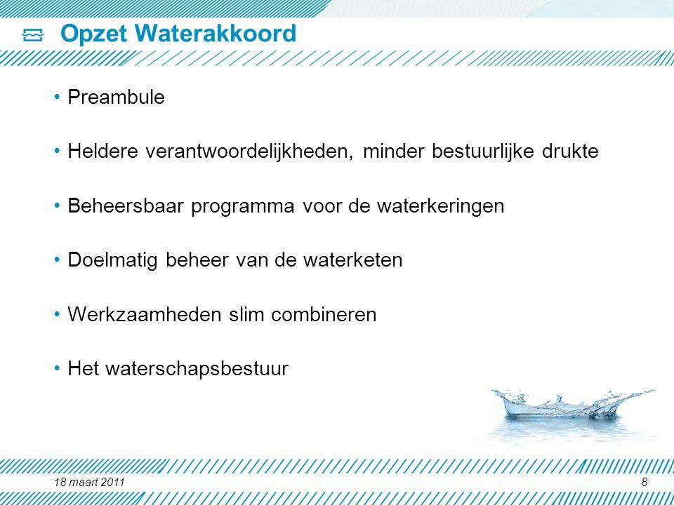 18 maart 20118 Opzet Waterakkoord Preambule Heldere verantwoordelijkheden, minder bestuurlijke drukte Beheersbaar programma voor de waterkeringen Doel