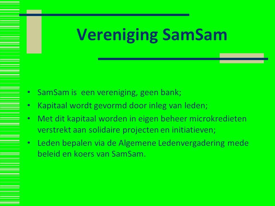Vereniging SamSam SamSam is een vereniging, geen bank; Kapitaal wordt gevormd door inleg van leden; Met dit kapitaal worden in eigen beheer microkredi