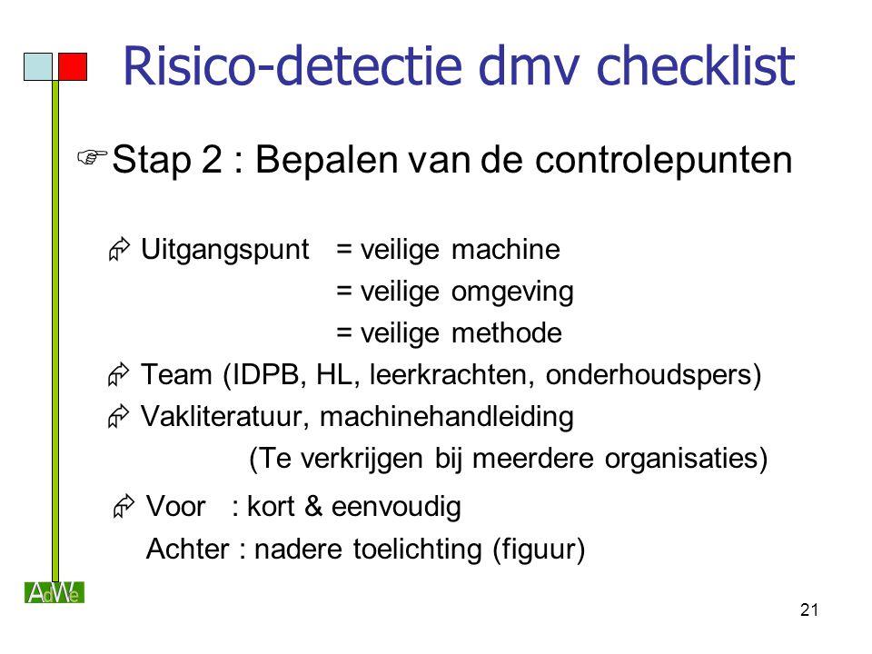 21 Risico-detectie dmv checklist  Stap 2 : Bepalen van de controlepunten  Uitgangspunt= veilige machine = veilige omgeving = veilige methode  Team