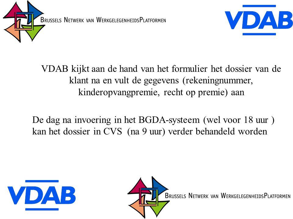 VDAB kijkt aan de hand van het formulier het dossier van de klant na en vult de gegevens (rekeningnummer, kinderopvangpremie, recht op premie) aan De dag na invoering in het BGDA-systeem (wel voor 18 uur ) kan het dossier in CVS (na 9 uur) verder behandeld worden