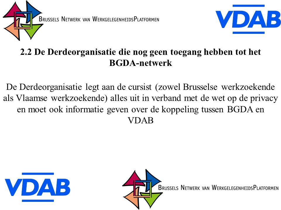 2.2 De Derdeorganisatie die nog geen toegang hebben tot het BGDA-netwerk De Derdeorganisatie legt aan de cursist (zowel Brusselse werkzoekende als Vlaamse werkzoekende) alles uit in verband met de wet op de privacy en moet ook informatie geven over de koppeling tussen BGDA en VDAB
