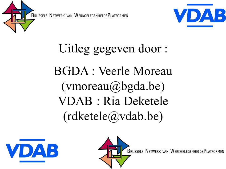 Uitleg gegeven door : BGDA : Veerle Moreau (vmoreau@bgda.be) VDAB : Ria Deketele (rdketele@vdab.be)