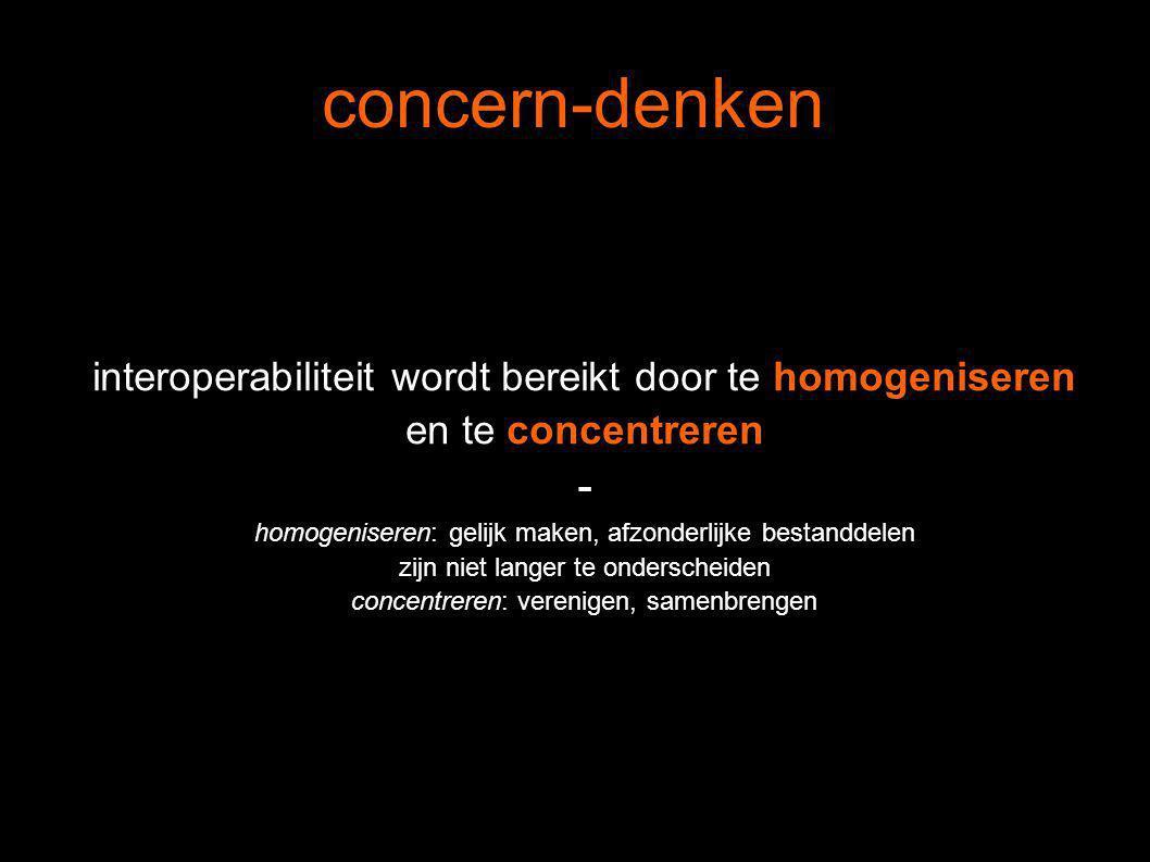 concern-denken interoperabiliteit wordt bereikt door te homogeniseren en te concentreren - homogeniseren: gelijk maken, afzonderlijke bestanddelen zijn niet langer te onderscheiden concentreren: verenigen, samenbrengen