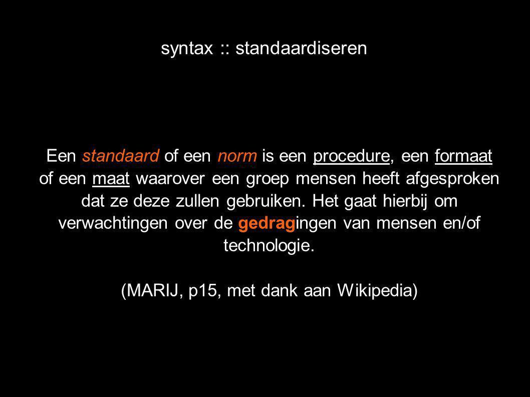 syntax :: standaardiseren Een standaard of een norm is een procedure, een formaat of een maat waarover een groep mensen heeft afgesproken dat ze deze zullen gebruiken.
