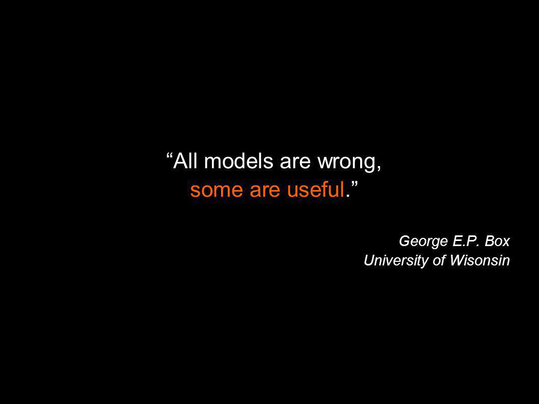 All models are wrong, some are useful. George E.P. Box University of Wisonsin