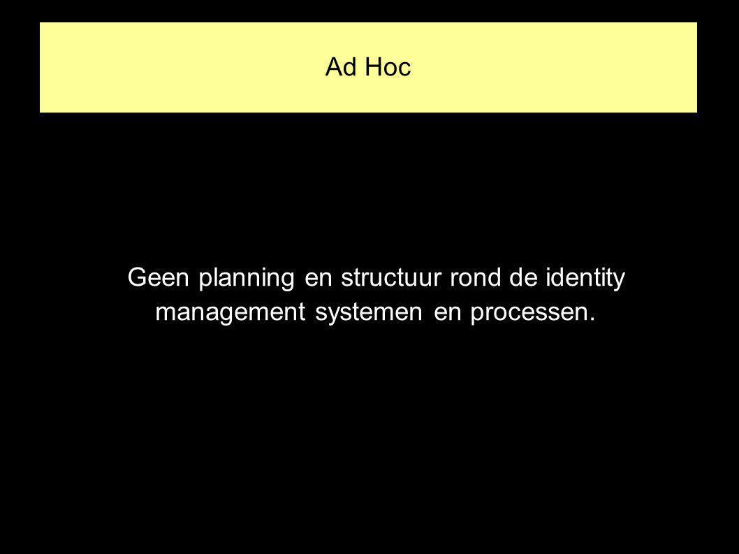 Ad Hoc Geen planning en structuur rond de identity management systemen en processen.
