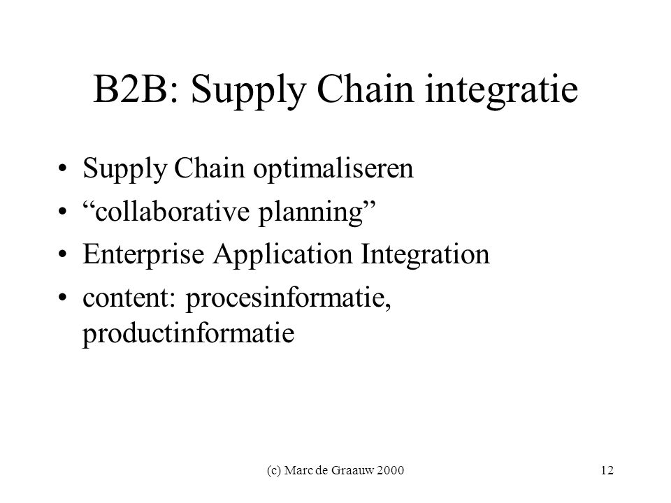 (c) Marc de Graauw B2B: Supply Chain integratie Supply Chain optimaliseren collaborative planning Enterprise Application Integration content: procesinformatie, productinformatie