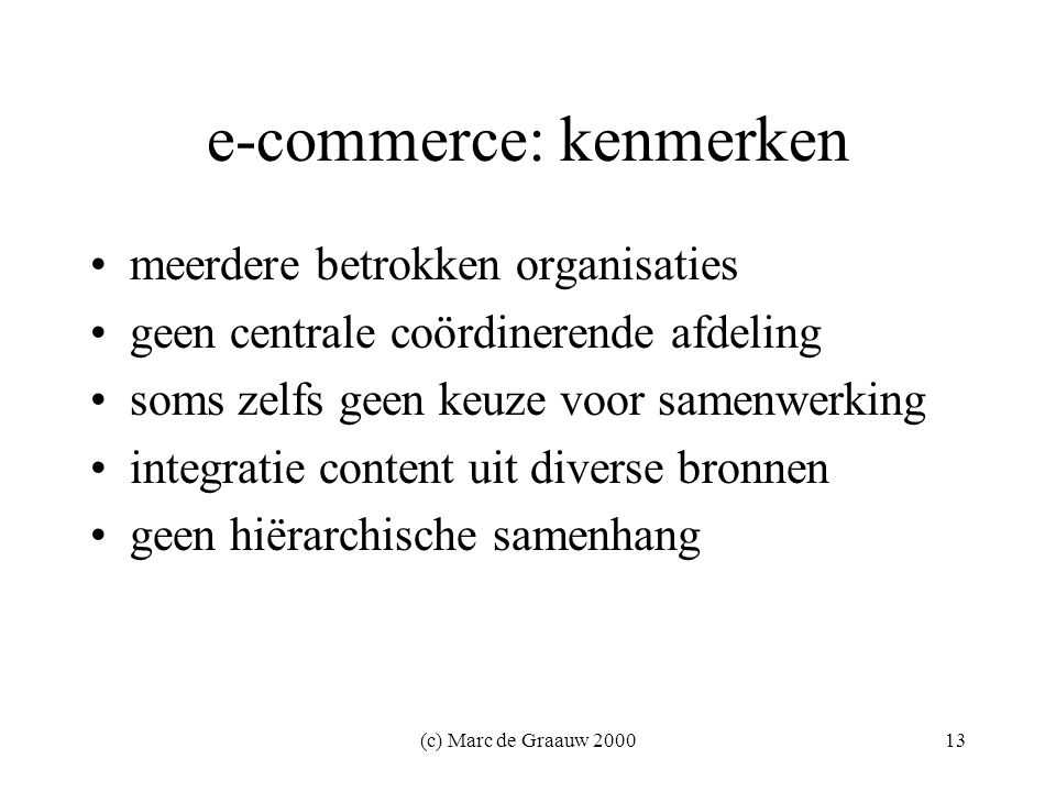 (c) Marc de Graauw 200013 e-commerce: kenmerken meerdere betrokken organisaties geen centrale coördinerende afdeling soms zelfs geen keuze voor samenwerking integratie content uit diverse bronnen geen hiërarchische samenhang