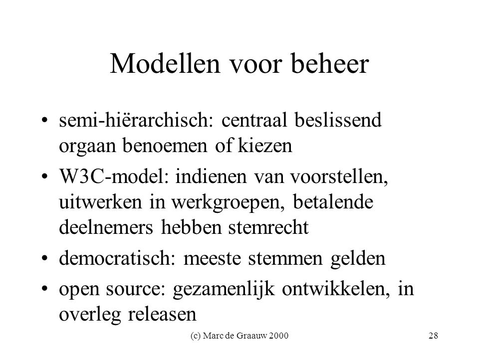 (c) Marc de Graauw 200028 Modellen voor beheer semi-hiërarchisch: centraal beslissend orgaan benoemen of kiezen W3C-model: indienen van voorstellen, uitwerken in werkgroepen, betalende deelnemers hebben stemrecht democratisch: meeste stemmen gelden open source: gezamenlijk ontwikkelen, in overleg releasen