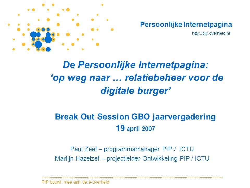 PIP bouwt mee aan de e-overheid Persoonlijke Internetpagina http://pip.overheid.nl De Persoonlijke Internetpagina: 'op weg naar … relatiebeheer voor d