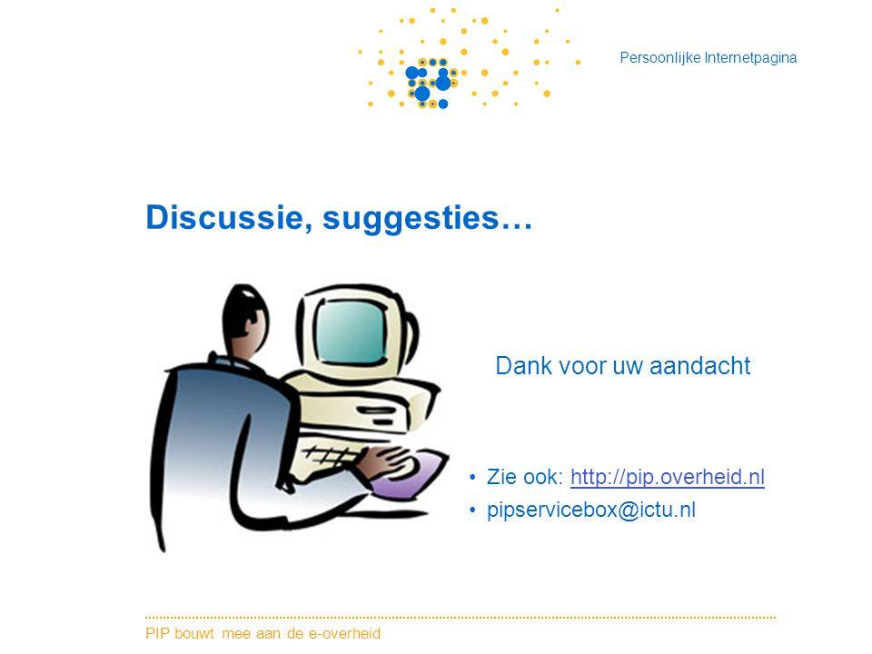 PIP bouwt mee aan de e-overheid Persoonlijke Internetpagina Discussie, suggesties… Dank voor uw aandacht Zie ook: http://pip.overheid.nlhttp://pip.overheid.nl pipservicebox@ictu.nl
