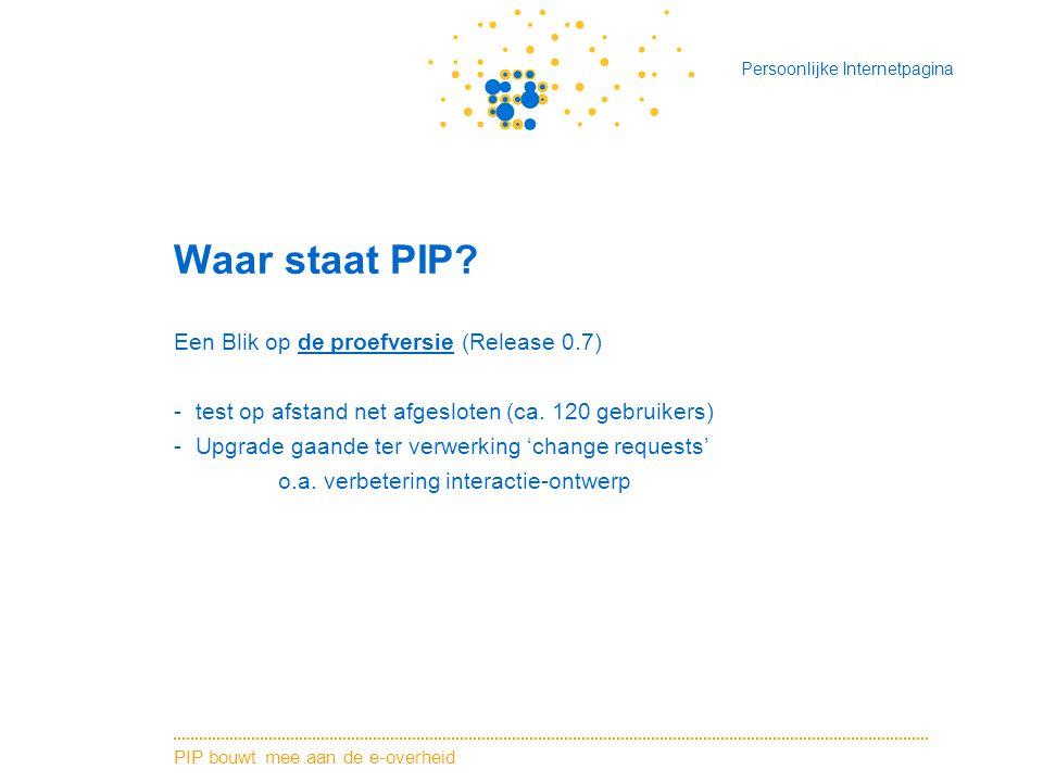 PIP bouwt mee aan de e-overheid Persoonlijke Internetpagina Waar staat PIP? Een Blik op de proefversie (Release 0.7) -test op afstand net afgesloten (