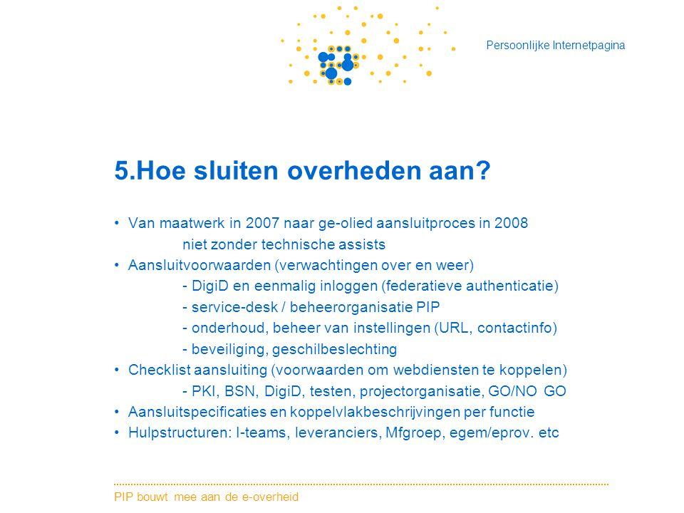 PIP bouwt mee aan de e-overheid Persoonlijke Internetpagina 5.Hoe sluiten overheden aan? Van maatwerk in 2007 naar ge-olied aansluitproces in 2008 nie