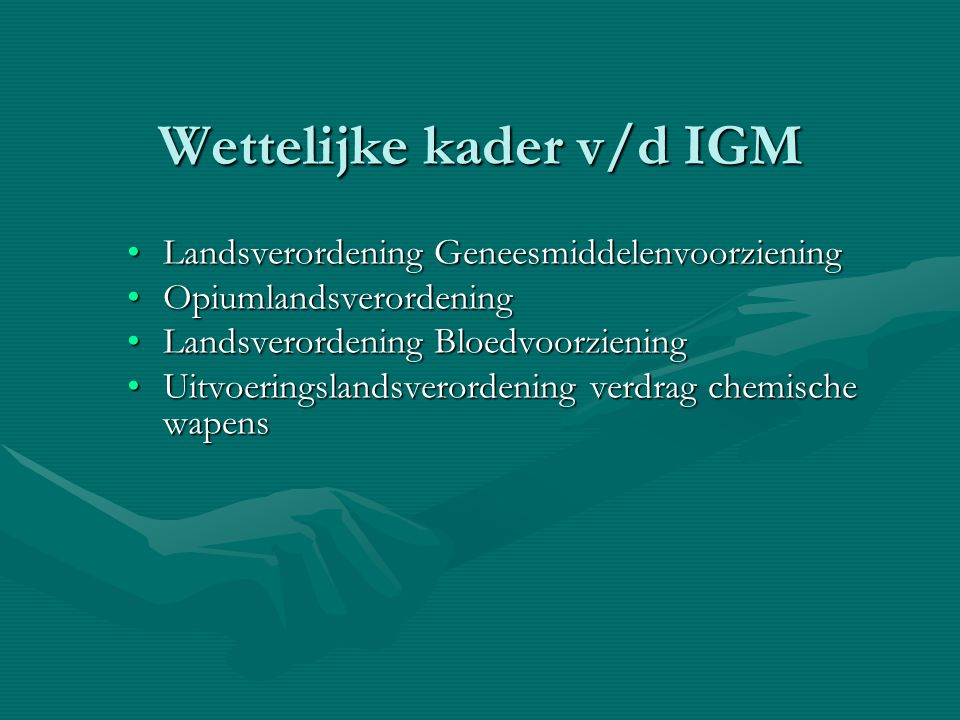 Wettelijke kader v/d IGM Landsverordening GeneesmiddelenvoorzieningLandsverordening Geneesmiddelenvoorziening OpiumlandsverordeningOpiumlandsverordening Landsverordening BloedvoorzieningLandsverordening Bloedvoorziening Uitvoeringslandsverordening verdrag chemische wapensUitvoeringslandsverordening verdrag chemische wapens