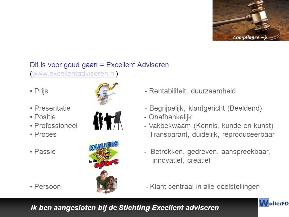 Ik ben aangesloten bij de Stichting Excellent adviseren Dit is voor goud gaan = Excellent Adviseren (www.excellentadviseren.nl)www.excellentadviseren.nl Prijs - Rentabiliteit, duurzaamheid Presentatie - Begrijpelijk, klantgericht (Beeldend) Positie - Onafhankelijk Professioneel - Vakbekwaam (Kennis, kunde en kunst) Proces - Transparant, duidelijk, reproduceerbaar Passie - Betrokken, gedreven, aanspreekbaar, innovatief, creatief Persoon - Klant centraal in alle doelstellingen
