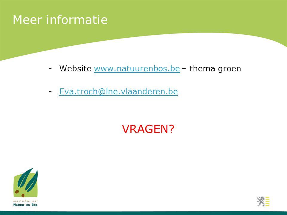 Meer informatie -Website www.natuurenbos.be – thema groenwww.natuurenbos.be -Eva.troch@lne.vlaanderen.beEva.troch@lne.vlaanderen.be VRAGEN?