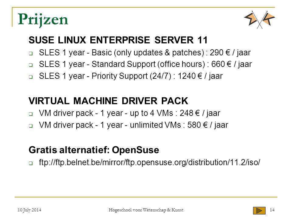 Prijzen SUSE LINUX ENTERPRISE SERVER 11  SLES 1 year - Basic (only updates & patches) : 290 € / jaar  SLES 1 year - Standard Support (office hours) : 660 € / jaar  SLES 1 year - Priority Support (24/7) : 1240 € / jaar VIRTUAL MACHINE DRIVER PACK  VM driver pack - 1 year - up to 4 VMs : 248 € / jaar  VM driver pack - 1 year - unlimited VMs : 580 € / jaar Gratis alternatief: OpenSuse  ftp://ftp.belnet.be/mirror/ftp.opensuse.org/distribution/11.2/iso/ 10 July 2014 Hogeschool voor Wetenschap & Kunst 14