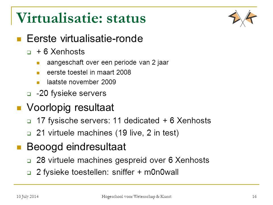 10 July 2014 Hogeschool voor Wetenschap & Kunst 16 Virtualisatie: status Eerste virtualisatie-ronde  + 6 Xenhosts aangeschaft over een periode van 2