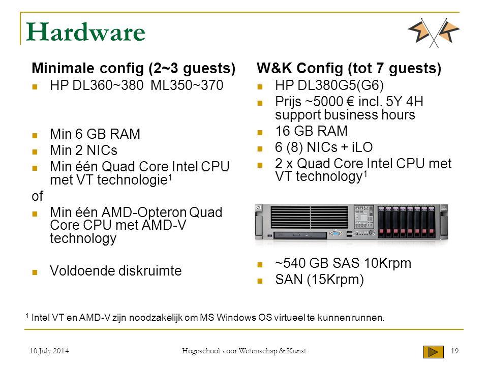 10 July 2014 Hogeschool voor Wetenschap & Kunst 19 Hardware Minimale config (2~3 guests) HP DL360~380 ML350~370 Min 6 GB RAM Min 2 NICs Min één Quad Core Intel CPU met VT technologie 1 of Min één AMD-Opteron Quad Core CPU met AMD-V technology Voldoende diskruimte W&K Config (tot 7 guests) HP DL380G5(G6) Prijs ~5000 € incl.