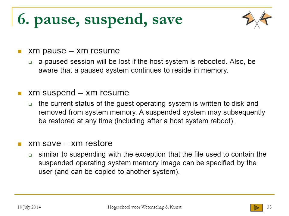 10 July 2014 Hogeschool voor Wetenschap & Kunst 33 6. pause, suspend, save xm pause – xm resume  a paused session will be lost if the host system is
