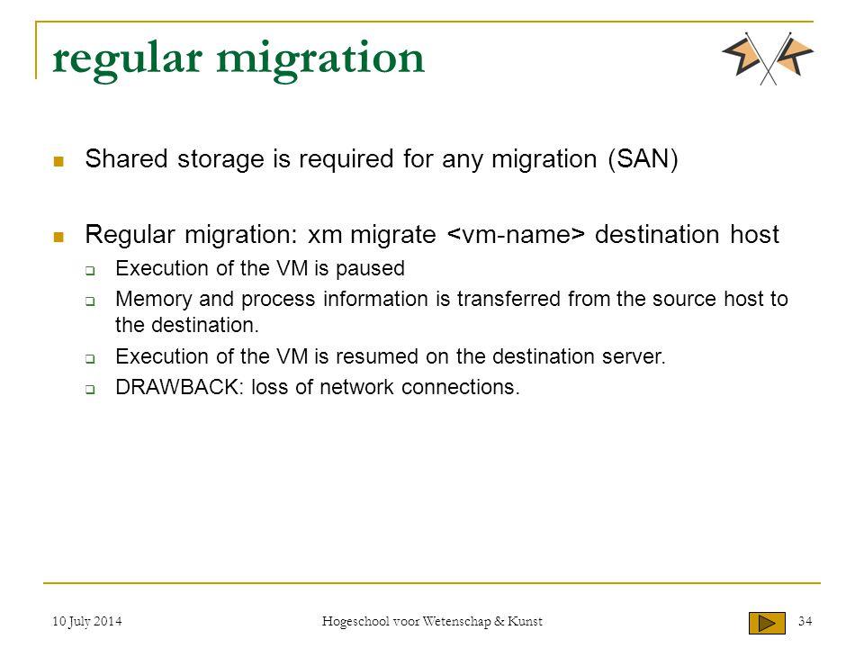 10 July 2014 Hogeschool voor Wetenschap & Kunst 34 regular migration Shared storage is required for any migration (SAN) Regular migration: xm migrate
