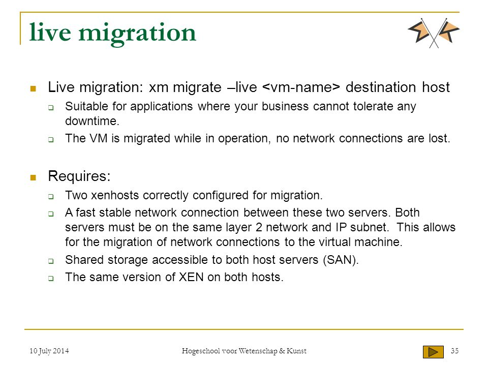 10 July 2014 Hogeschool voor Wetenschap & Kunst 35 live migration Live migration: xm migrate –live destination host  Suitable for applications where your business cannot tolerate any downtime.