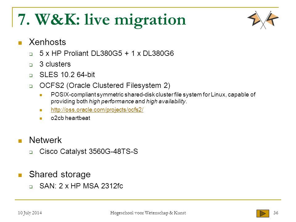 10 July 2014 Hogeschool voor Wetenschap & Kunst 36 7. W&K: live migration Xenhosts  5 x HP Proliant DL380G5 + 1 x DL380G6  3 clusters  SLES 10.2 64