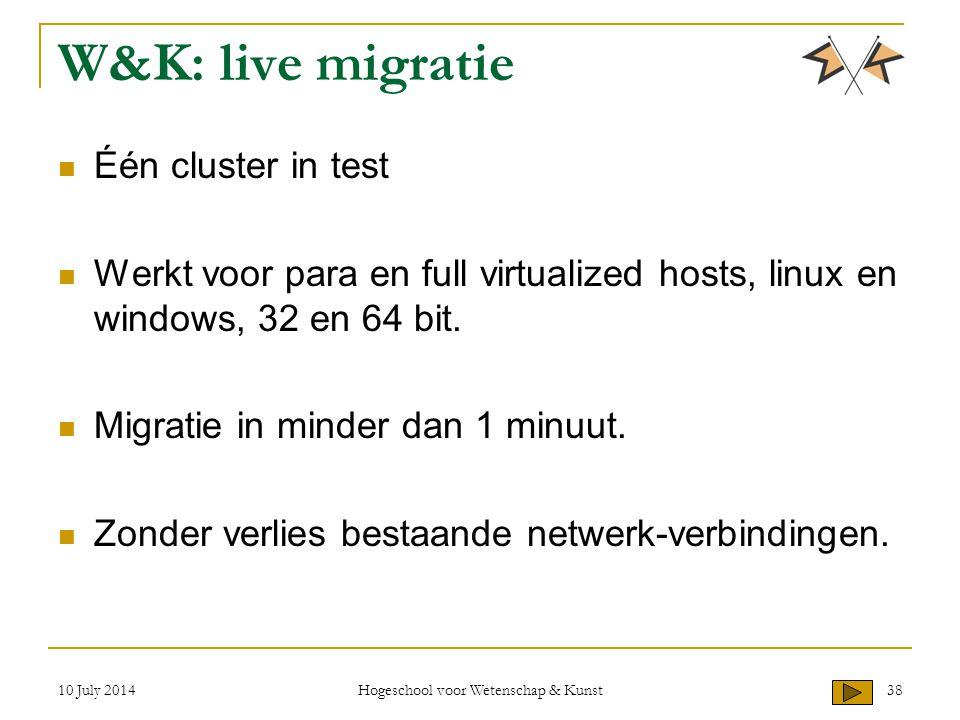 10 July 2014 Hogeschool voor Wetenschap & Kunst 38 W&K: live migratie Één cluster in test Werkt voor para en full virtualized hosts, linux en windows,