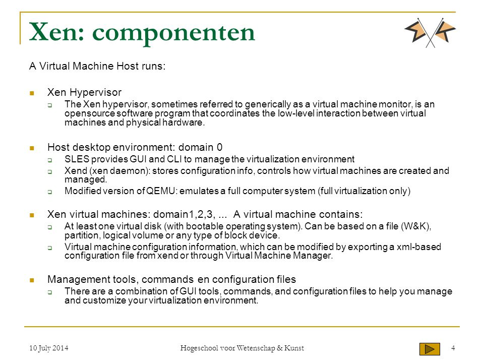 10 July 2014 Hogeschool voor Wetenschap & Kunst 4 Xen: componenten A Virtual Machine Host runs: Xen Hypervisor  The Xen hypervisor, sometimes referred to generically as a virtual machine monitor, is an opensource software program that coordinates the low-level interaction between virtual machines and physical hardware.