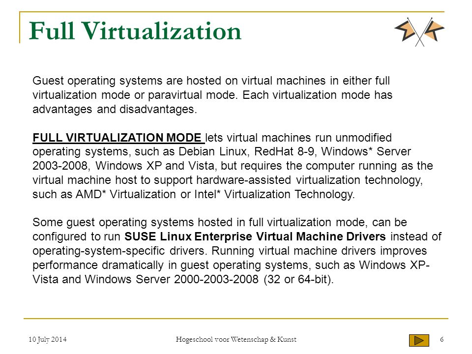 10 July 2014 Hogeschool voor Wetenschap & Kunst 6 Full Virtualization Guest operating systems are hosted on virtual machines in either full virtualization mode or paravirtual mode.