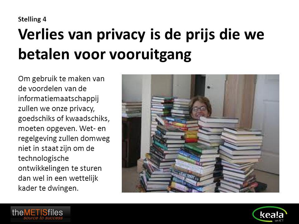 Stelling 4 Verlies van privacy is de prijs die we betalen voor vooruitgang Om gebruik te maken van de voordelen van de informatiemaatschappij zullen w