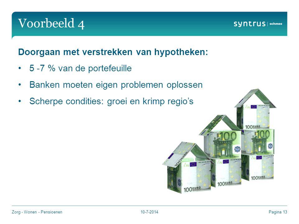 Voorbeeld 4 10-7-2014Zorg - Wonen - PensioenenPagina 13 Doorgaan met verstrekken van hypotheken: 5 -7 % van de portefeuille Banken moeten eigen problemen oplossen Scherpe condities: groei en krimp regio's