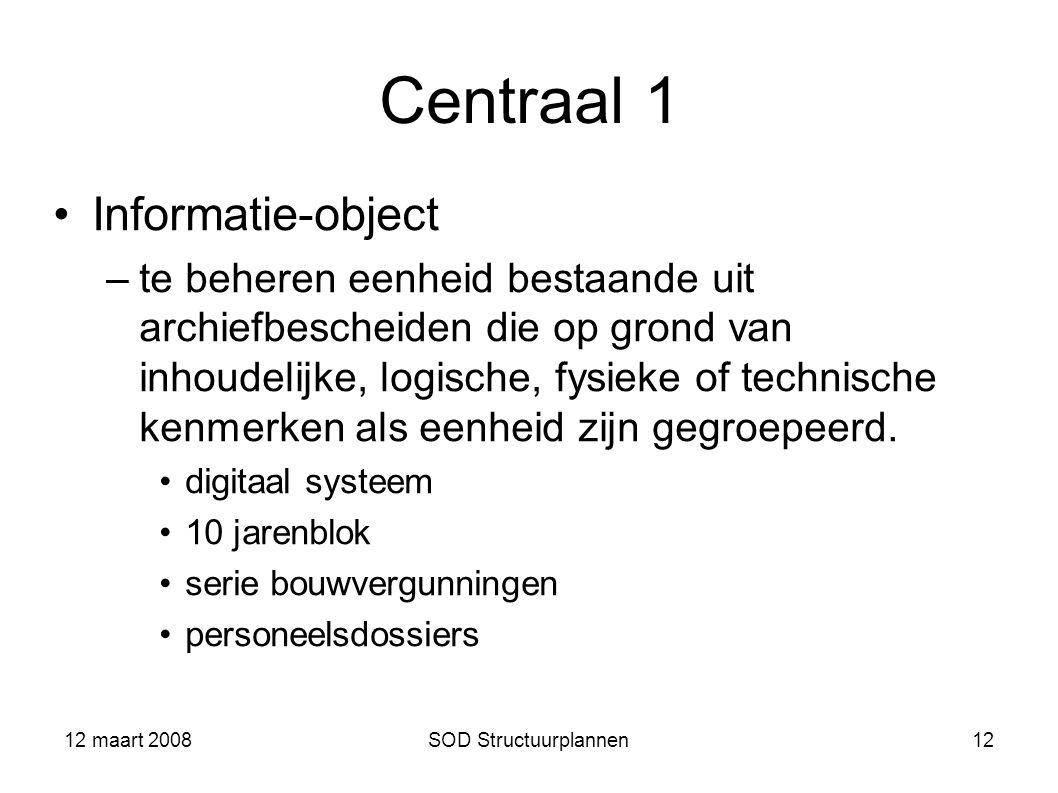 12 maart 2008SOD Structuurplannen12 Centraal 1 Informatie-object –te beheren eenheid bestaande uit archiefbescheiden die op grond van inhoudelijke, lo