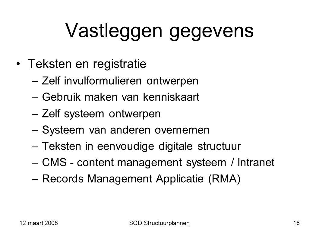 12 maart 2008SOD Structuurplannen16 Vastleggen gegevens Teksten en registratie –Zelf invulformulieren ontwerpen –Gebruik maken van kenniskaart –Zelf s