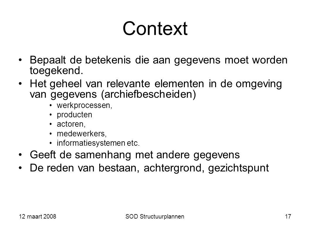 12 maart 2008SOD Structuurplannen17 Context Bepaalt de betekenis die aan gegevens moet worden toegekend. Het geheel van relevante elementen in de omge