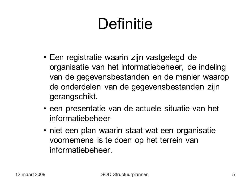 12 maart 2008SOD Structuurplannen5 Definitie Een registratie waarin zijn vastgelegd de organisatie van het informatiebeheer, de indeling van de gegeve