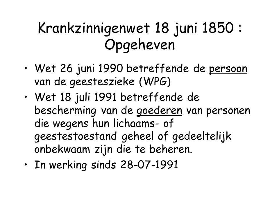 Krankzinnigenwet 18 juni 1850 : Opgeheven Wet 26 juni 1990 betreffende de persoon van de geesteszieke (WPG) Wet 18 juli 1991 betreffende de beschermin