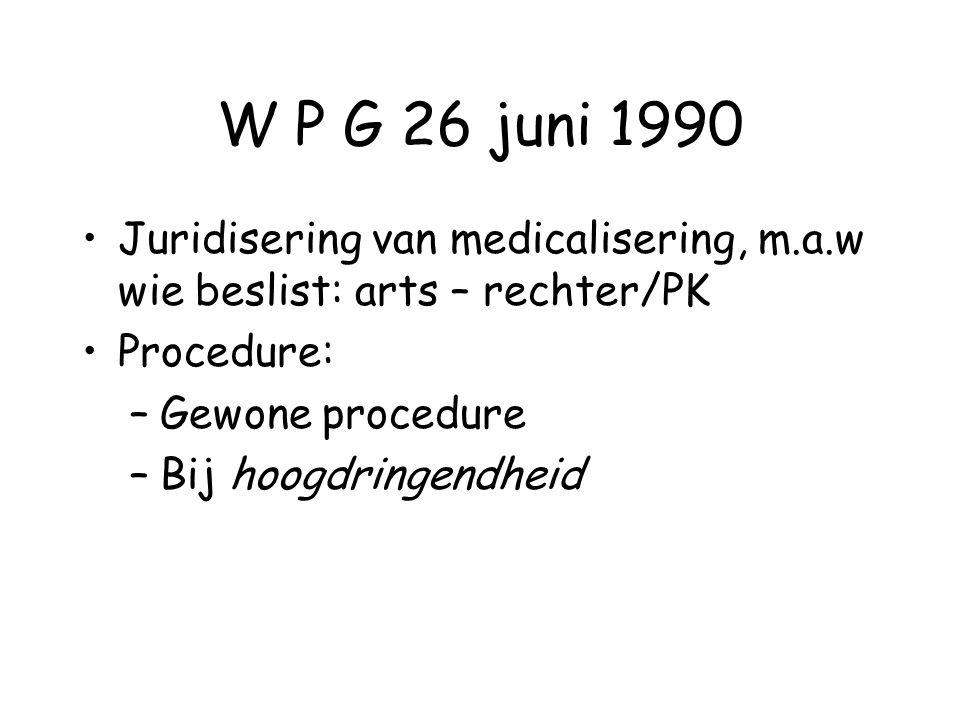 W P G 26 juni 1990 Juridisering van medicalisering, m.a.w wie beslist: arts – rechter/PK Procedure: –Gewone procedure –Bij hoogdringendheid