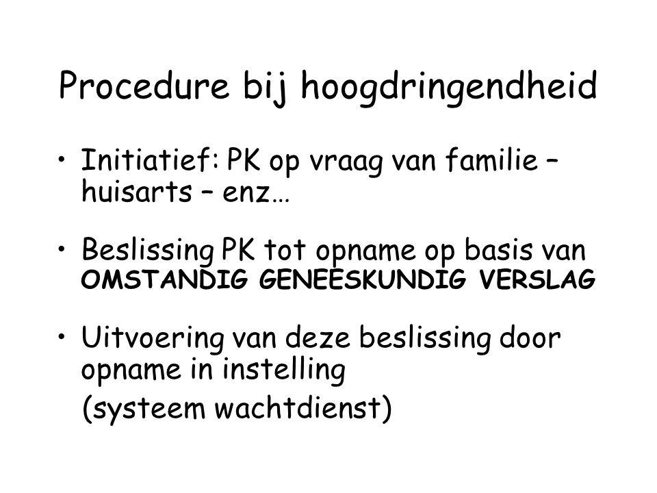 Procedure bij hoogdringendheid Initiatief: PK op vraag van familie – huisarts – enz… Beslissing PK tot opname op basis van OMSTANDIG GENEESKUNDIG VERS