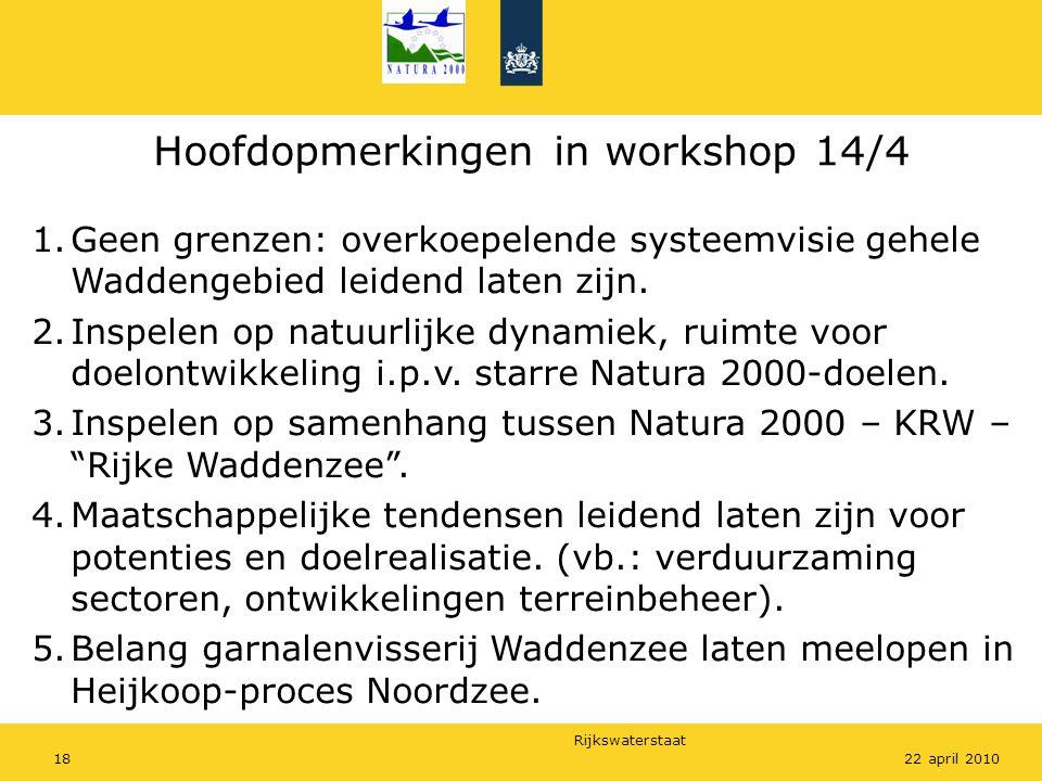 Rijkswaterstaat 1822 april 2010 Hoofdopmerkingen in workshop 14/4 1.Geen grenzen: overkoepelende systeemvisie gehele Waddengebied leidend laten zijn.