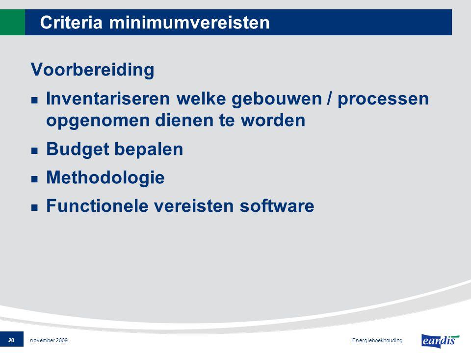 20 Energieboekhouding november 2009 Criteria minimumvereisten Voorbereiding Inventariseren welke gebouwen / processen opgenomen dienen te worden Budget bepalen Methodologie Functionele vereisten software
