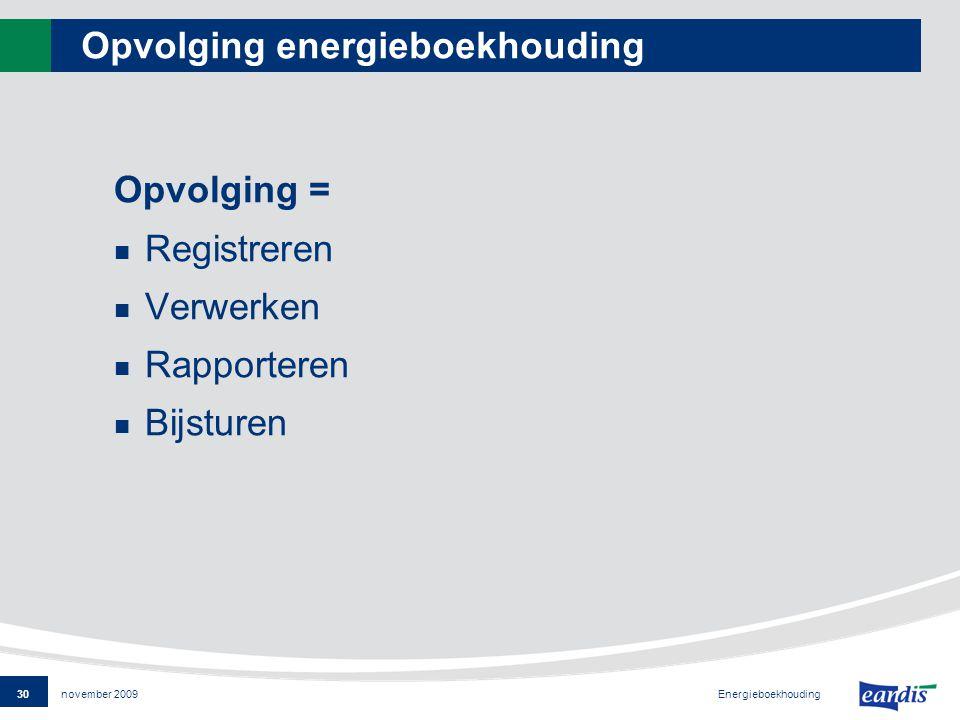 30 Energieboekhouding november 2009 Opvolging energieboekhouding Opvolging = Registreren Verwerken Rapporteren Bijsturen