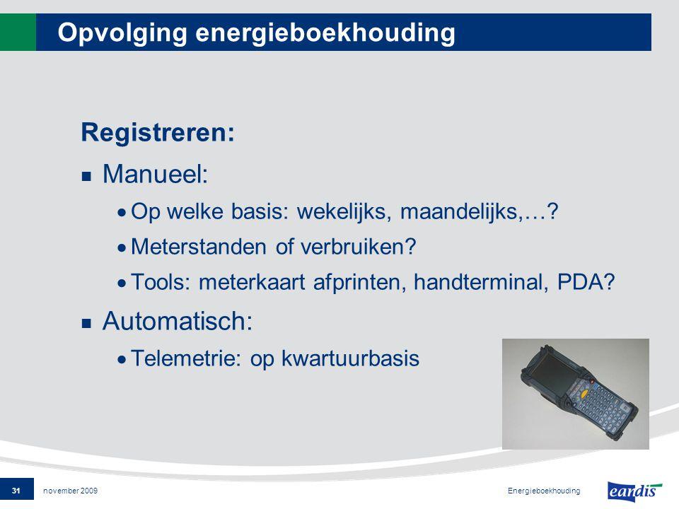 31 Energieboekhouding november 2009 Opvolging energieboekhouding Registreren: Manueel:  Op welke basis: wekelijks, maandelijks,….