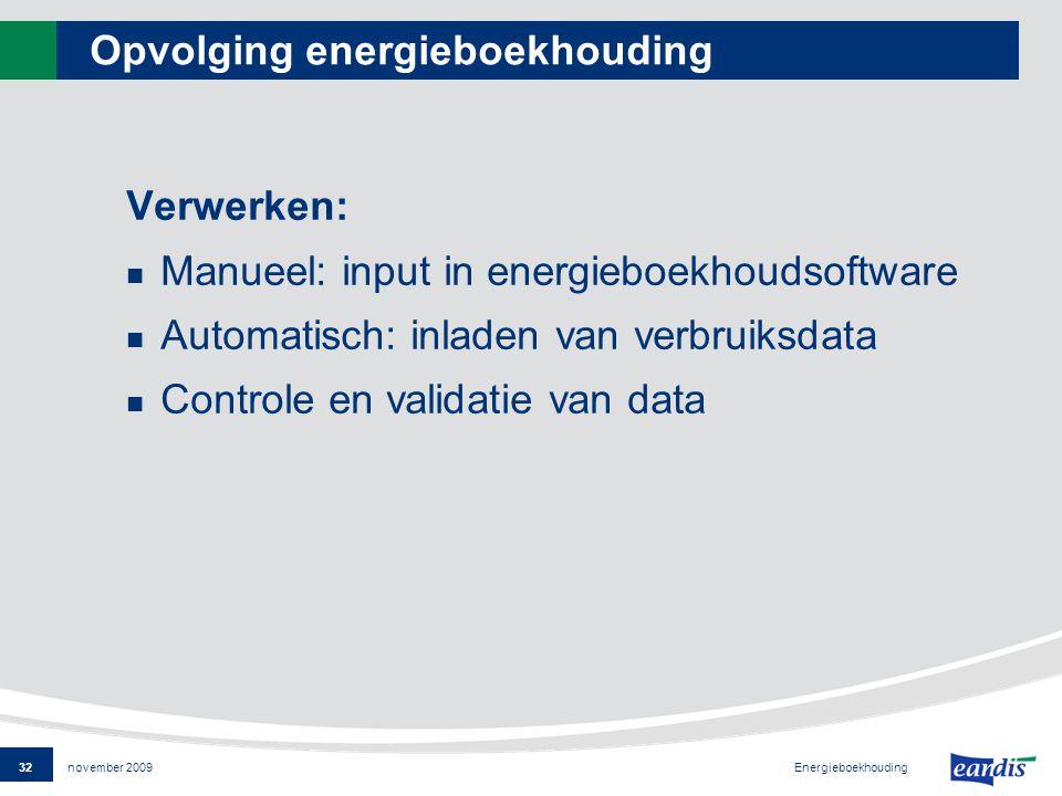32 Energieboekhouding november 2009 Opvolging energieboekhouding Verwerken: Manueel: input in energieboekhoudsoftware Automatisch: inladen van verbruiksdata Controle en validatie van data