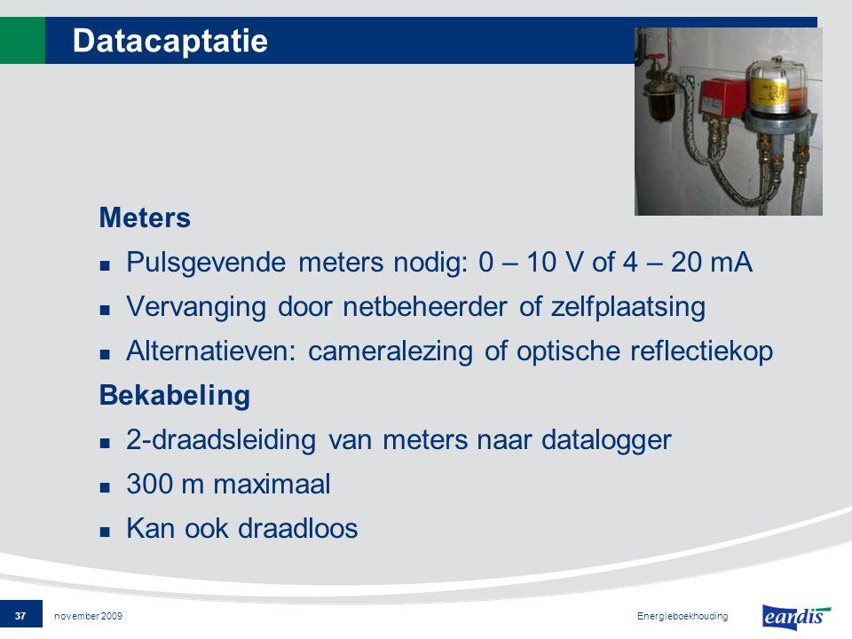37 Energieboekhouding november 2009 Datacaptatie Meters Pulsgevende meters nodig: 0 – 10 V of 4 – 20 mA Vervanging door netbeheerder of zelfplaatsing Alternatieven: cameralezing of optische reflectiekop Bekabeling 2-draadsleiding van meters naar datalogger 300 m maximaal Kan ook draadloos