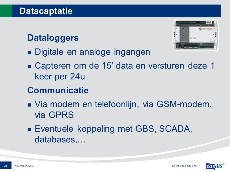38 Energieboekhouding november 2009 Datacaptatie Dataloggers Digitale en analoge ingangen Capteren om de 15' data en versturen deze 1 keer per 24u Communicatie Via modem en telefoonlijn, via GSM-modem, via GPRS Eventuele koppeling met GBS, SCADA, databases,…